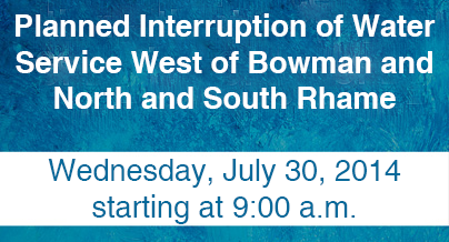 Planned Interruption of Water Service West of Bowman and North and South Rhame